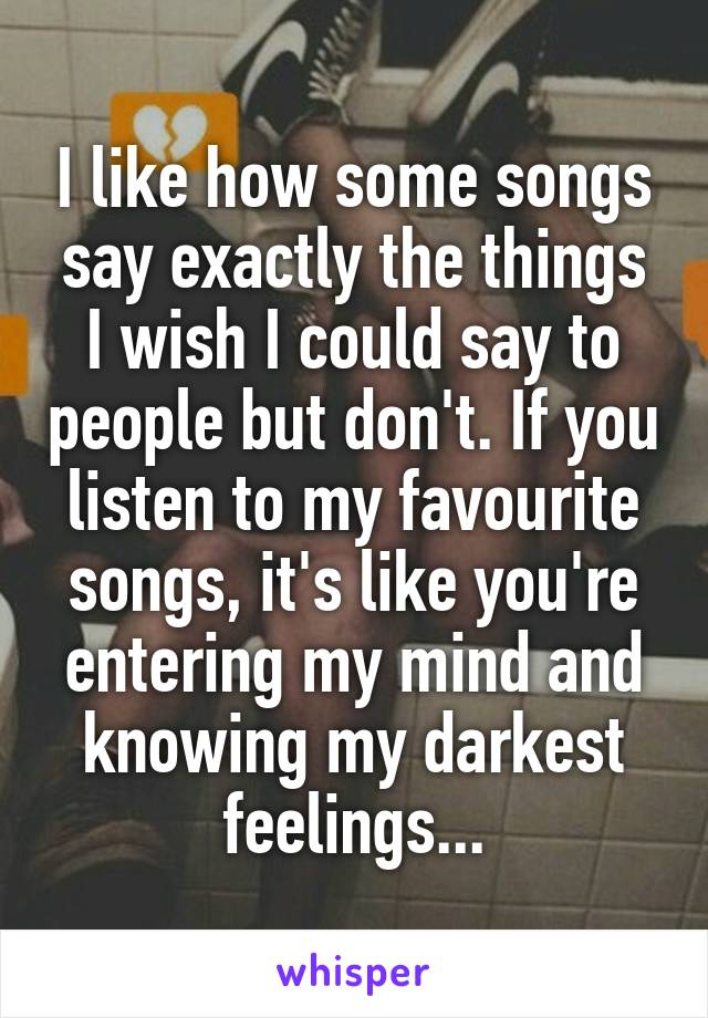 I like how some songs say exactly the things I wish I could say to people but don't. If you listen to my favourite songs, it's like you're entering my mind and knowing my darkest feelings...