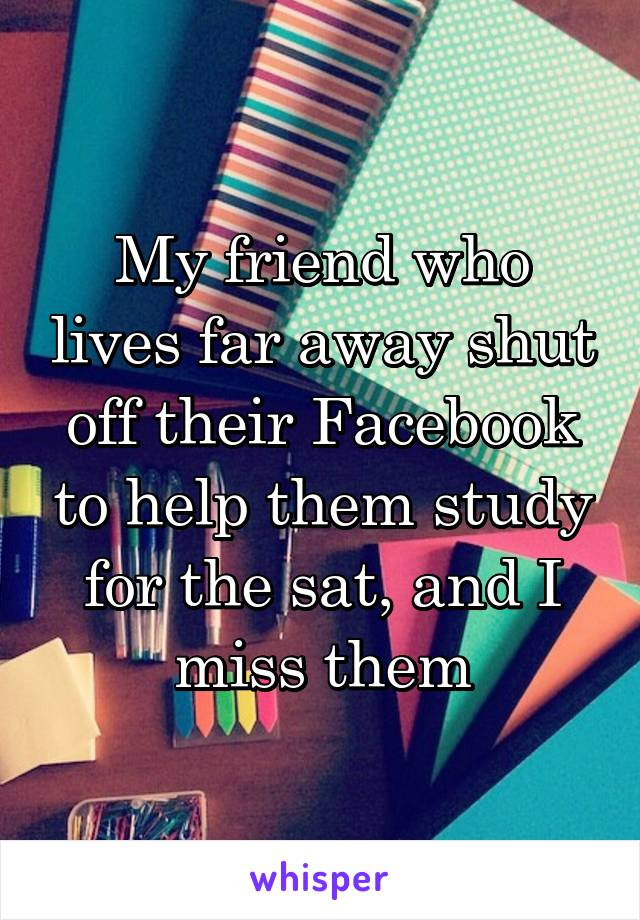 My friend who lives far away shut off their Facebook to help them study for the sat, and I miss them