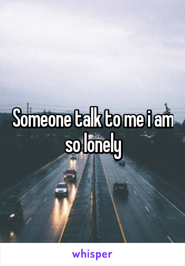 Someone talk to me i am so lonely