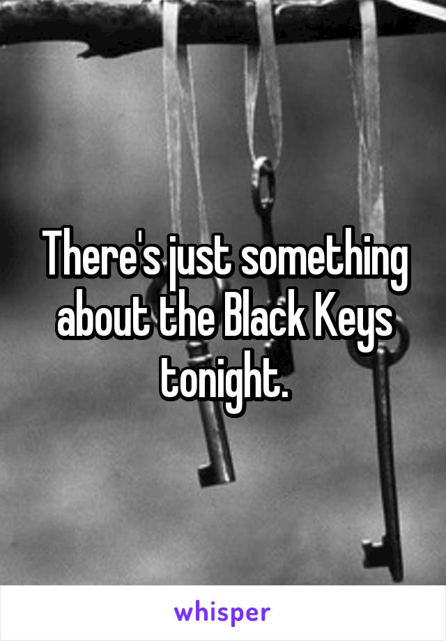 There's just something about the Black Keys tonight.
