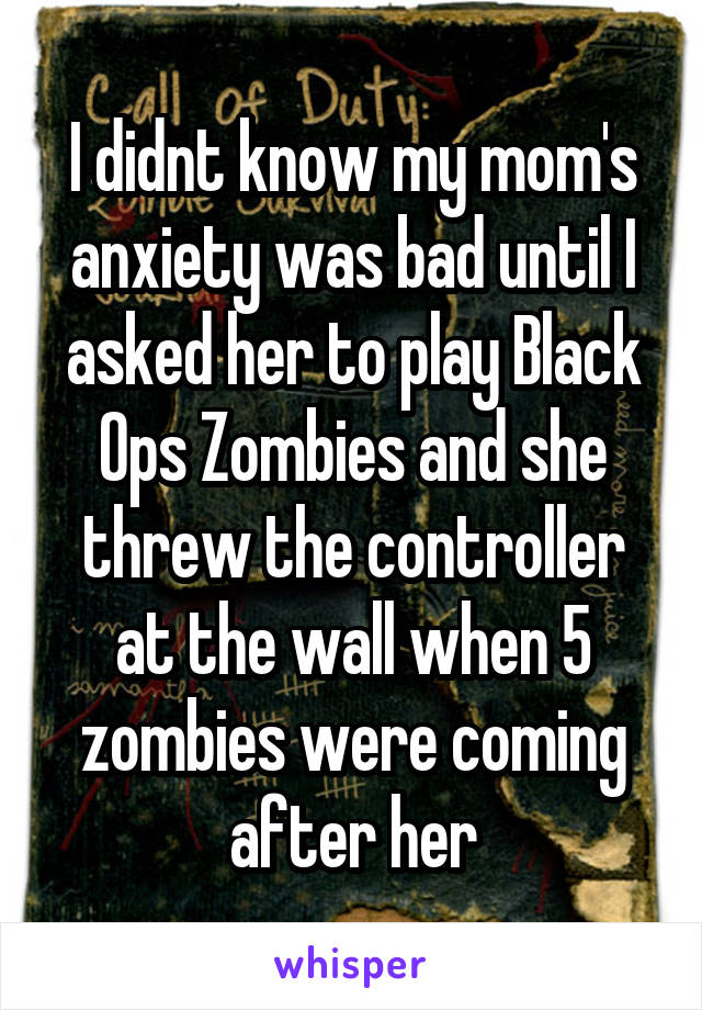 I didnt know my mom's anxiety was bad until I asked her to play Black Ops Zombies and she threw the controller at the wall when 5 zombies were coming after her