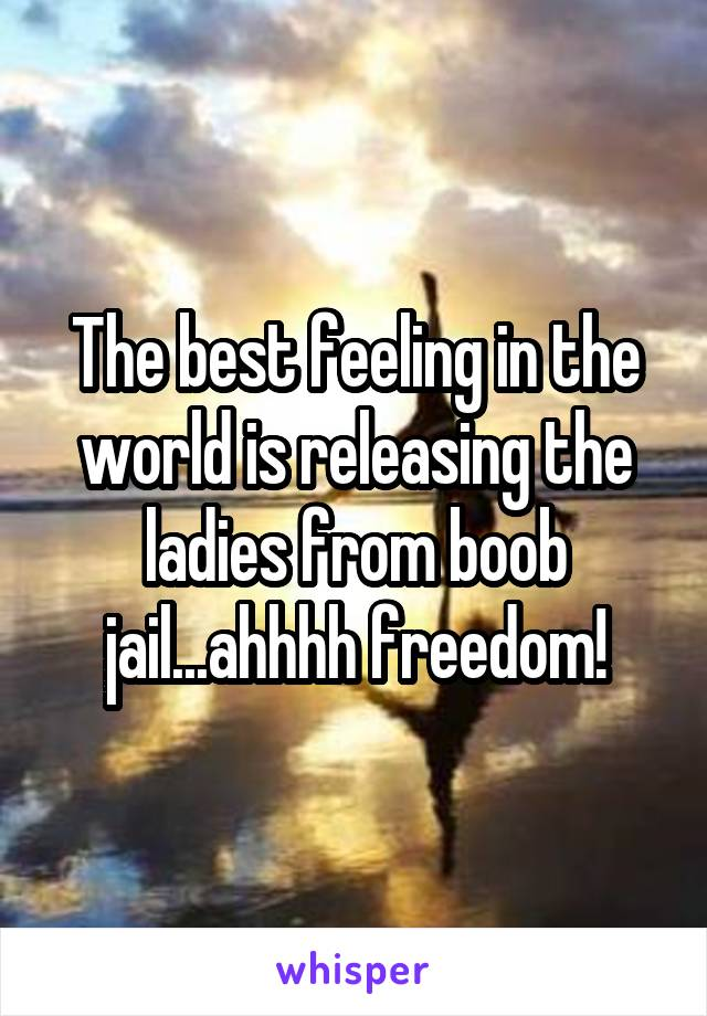The best feeling in the world is releasing the ladies from boob jail...ahhhh freedom!