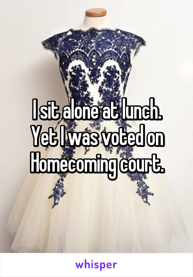 I sit alone at lunch. Yet I was voted on Homecoming court.