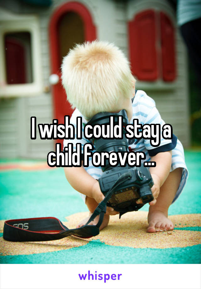 I wish I could stay a child forever...