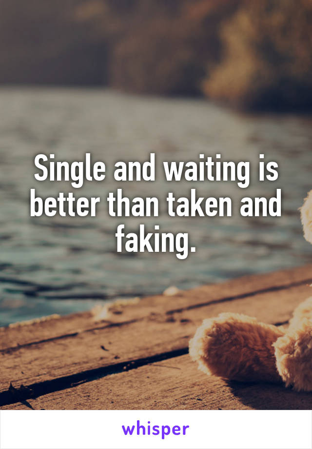 Single and waiting is better than taken and faking.