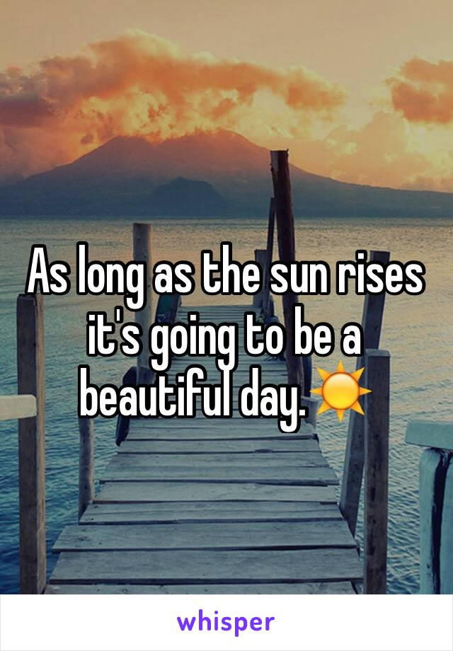 As long as the sun rises it's going to be a beautiful day.☀️
