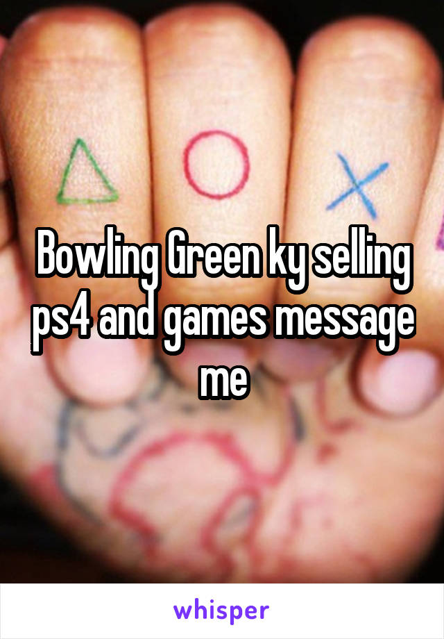 Bowling Green ky selling ps4 and games message me