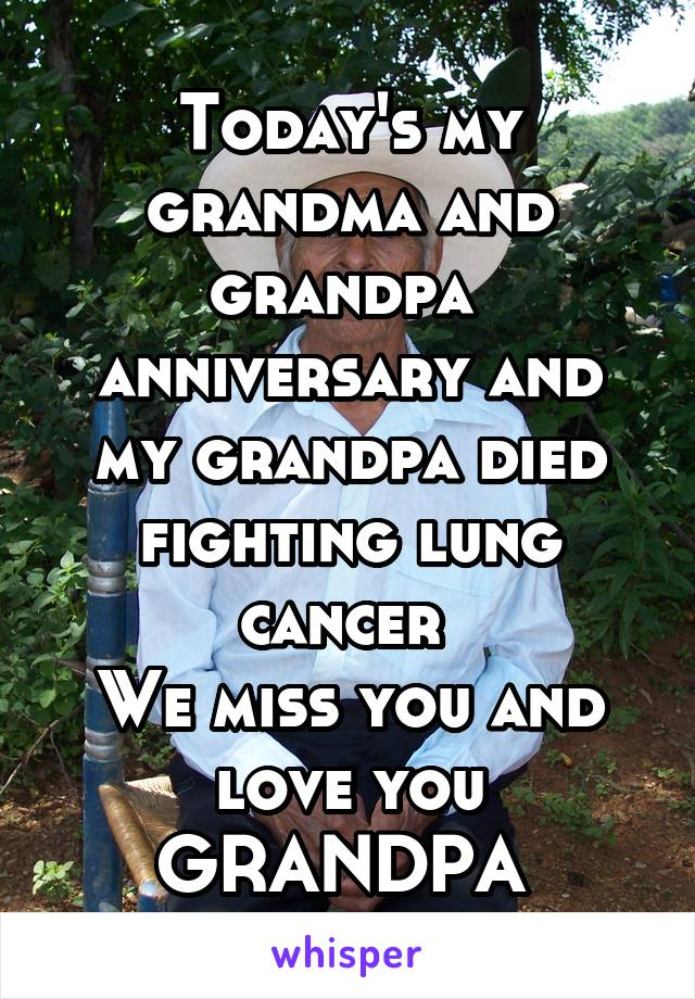 Today's my grandma and grandpa  anniversary and my grandpa died fighting lung cancer  We miss you and love you GRANDPA