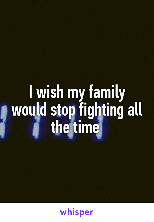 I wish my family would stop fighting all the time