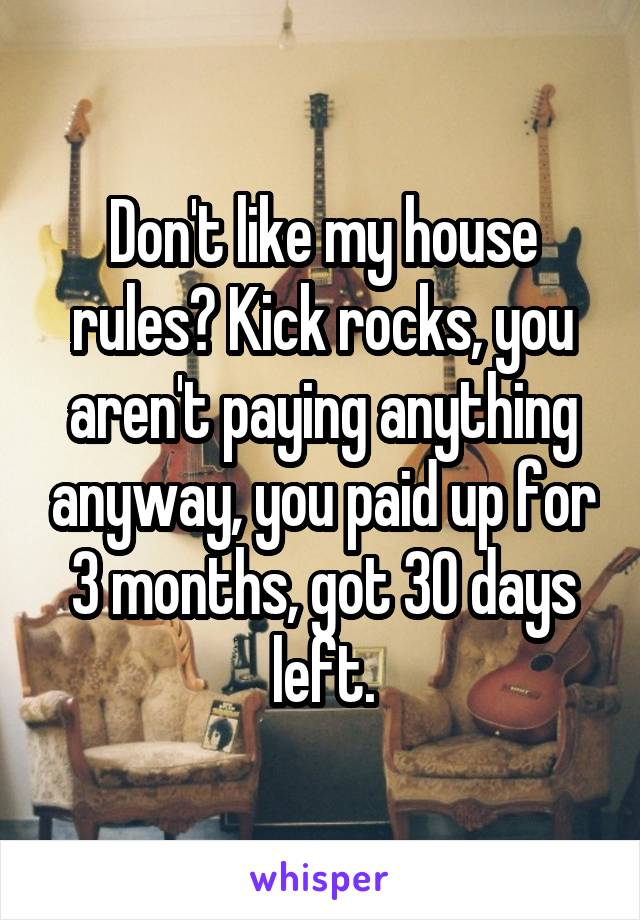 Don't like my house rules? Kick rocks, you aren't paying anything anyway, you paid up for 3 months, got 30 days left.