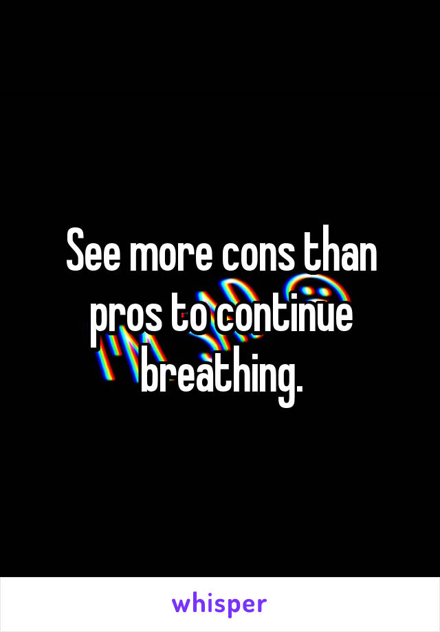 See more cons than pros to continue breathing.