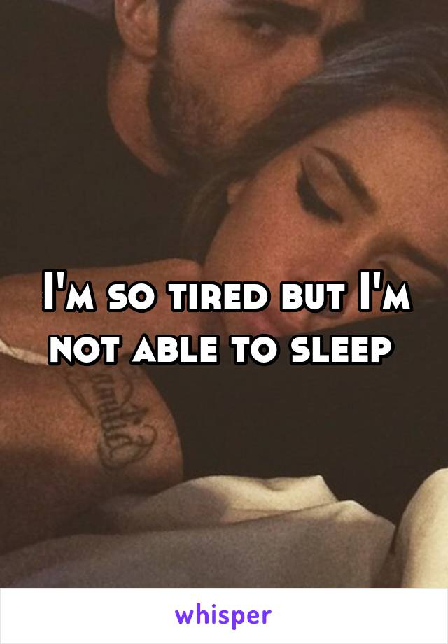 I'm so tired but I'm not able to sleep