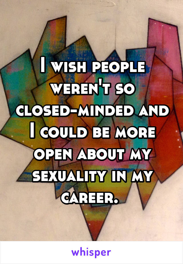 I wish people weren't so closed-minded and I could be more open about my sexuality in my career.