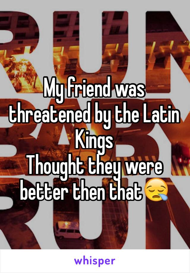 My friend was threatened by the Latin Kings  Thought they were better then that😪