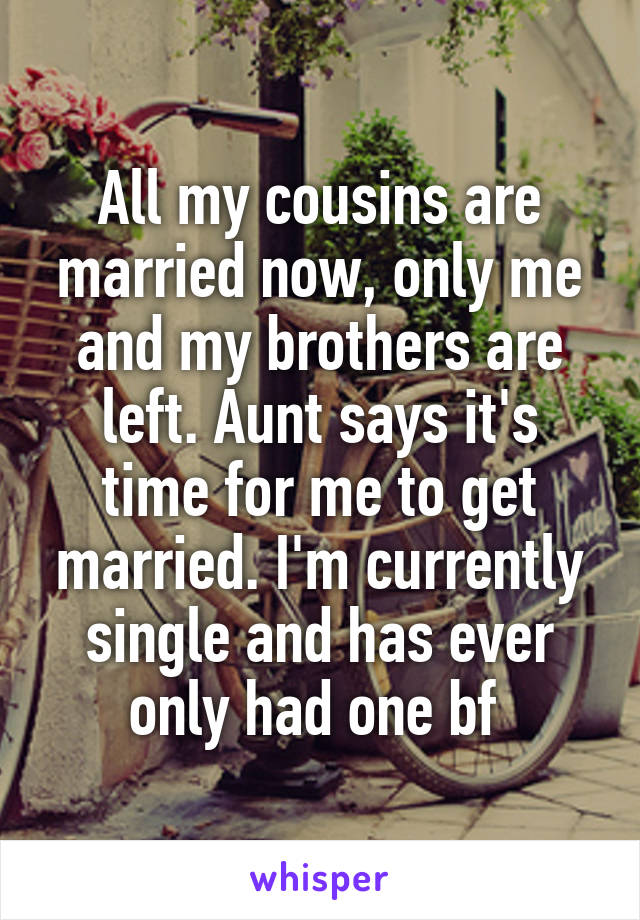 All my cousins are married now, only me and my brothers are left. Aunt says it's time for me to get married. I'm currently single and has ever only had one bf