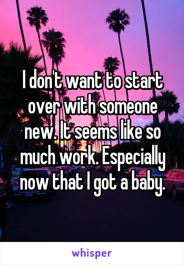 I don't want to start over with someone new. It seems like so much work. Especially now that I got a baby.