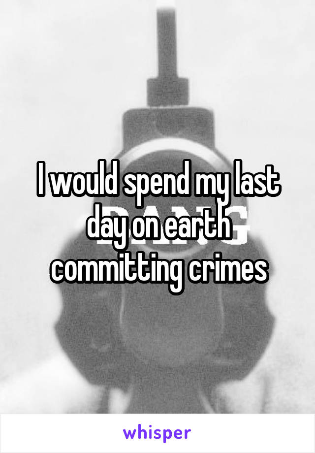 I would spend my last day on earth committing crimes