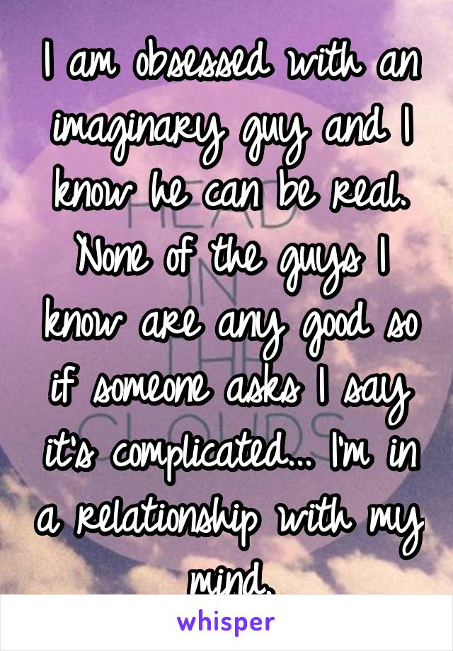I am obsessed with an imaginary guy and I know he can be real. None of the guys I know are any good so if someone asks I say it's complicated... I'm in a relationship with my mind.
