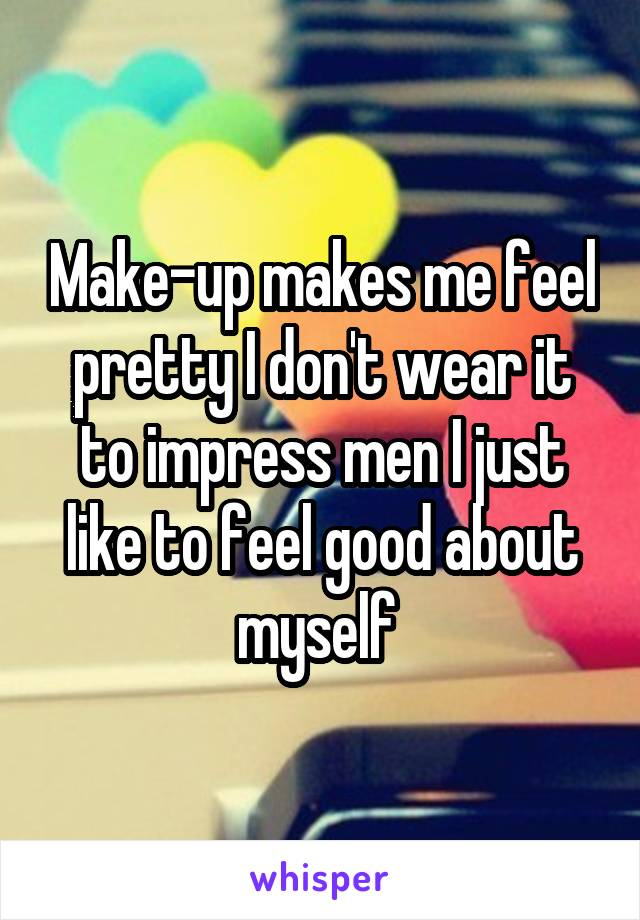 Make-up makes me feel pretty I don't wear it to impress men I just like to feel good about myself