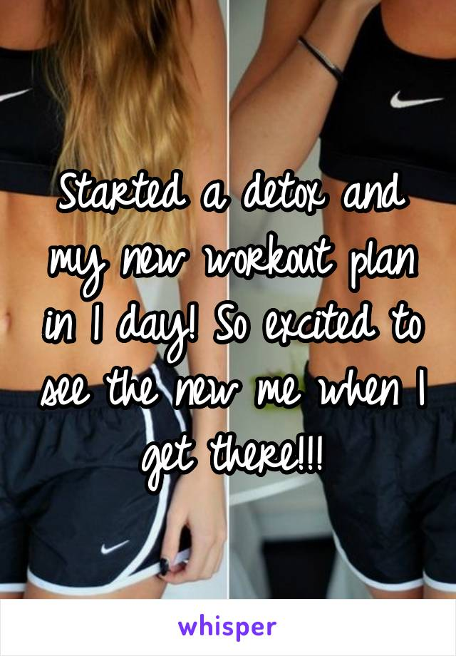 Started a detox and my new workout plan in 1 day! So excited to see the new me when I get there!!!