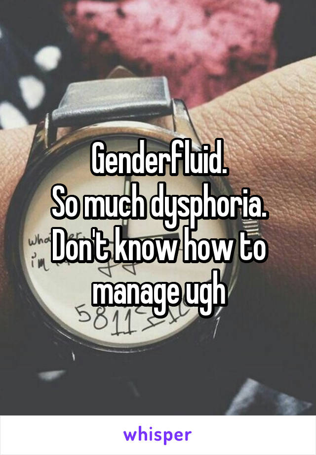 Genderfluid. So much dysphoria. Don't know how to manage ugh