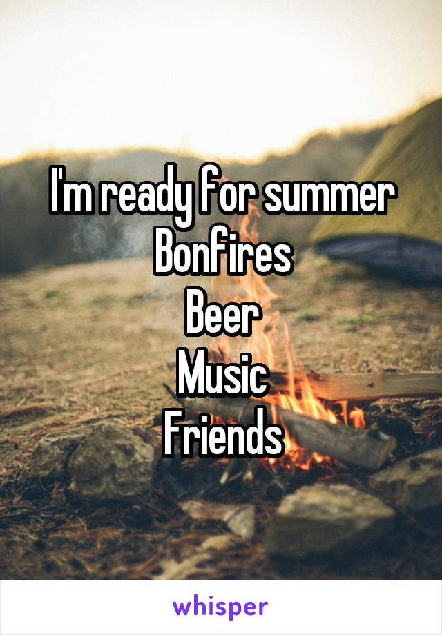 I'm ready for summer Bonfires Beer Music Friends