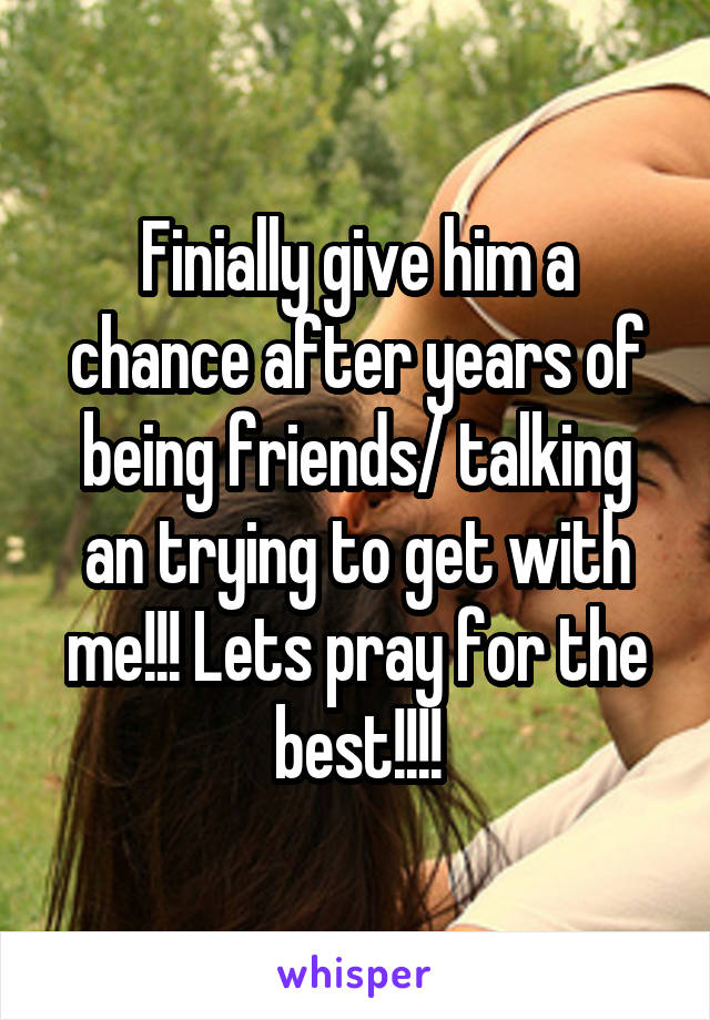 Finially give him a chance after years of being friends/ talking an trying to get with me!!! Lets pray for the best!!!!