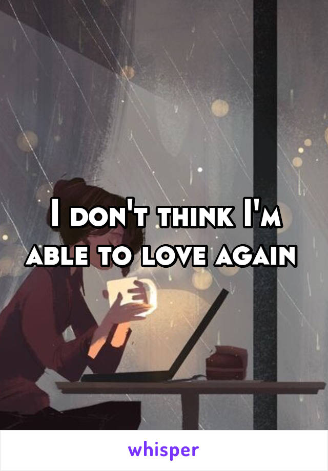I don't think I'm able to love again