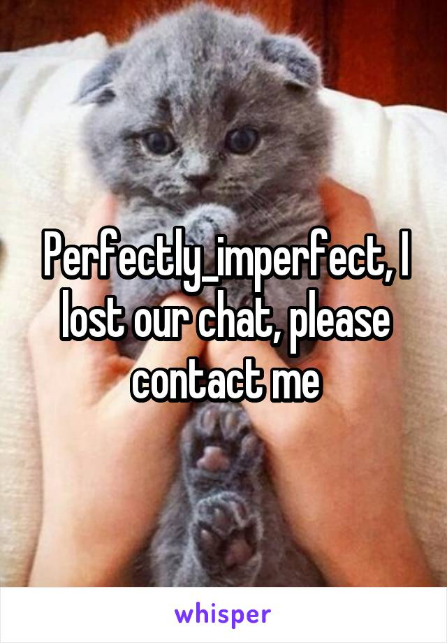 Perfectly_imperfect, I lost our chat, please contact me