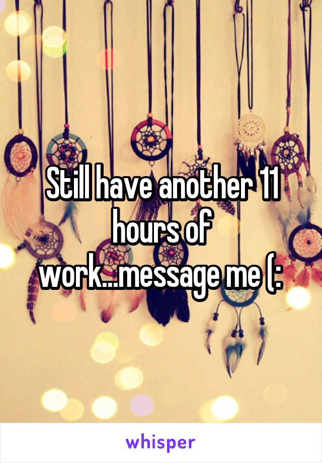 Still have another 11 hours of work...message me (: