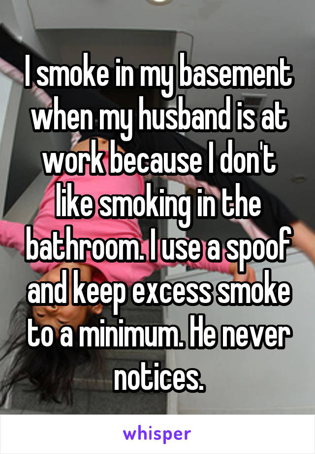I smoke in my basement when my husband is at work because I don't like smoking in the bathroom. I use a spoof and keep excess smoke to a minimum. He never notices.