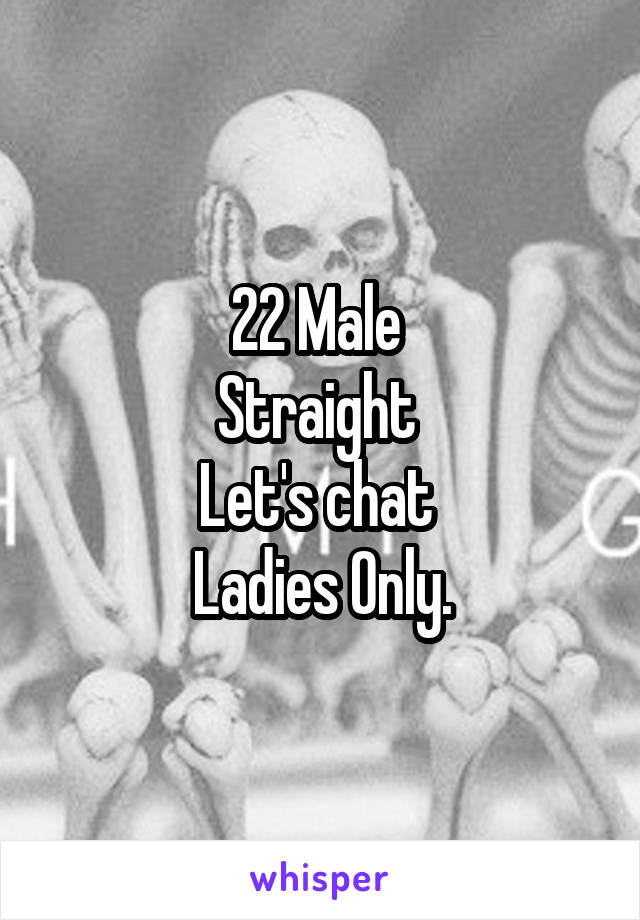 22 Male  Straight  Let's chat  Ladies Only.