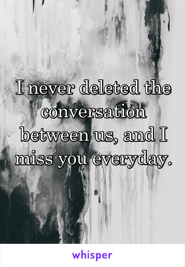 I never deleted the conversation between us, and I miss you everyday.
