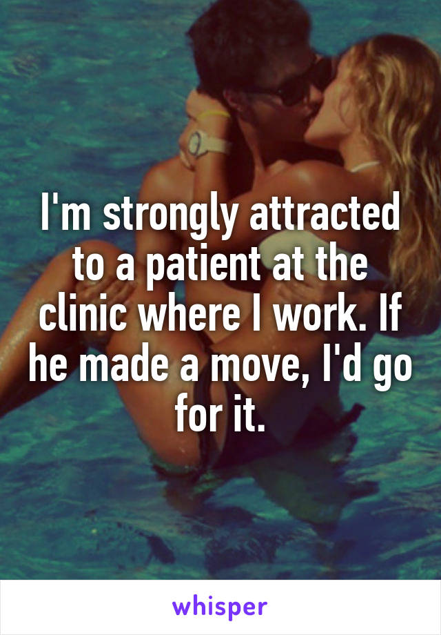 I'm strongly attracted to a patient at the clinic where I work. If he made a move, I'd go for it.