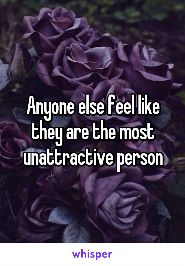 Anyone else feel like they are the most unattractive person