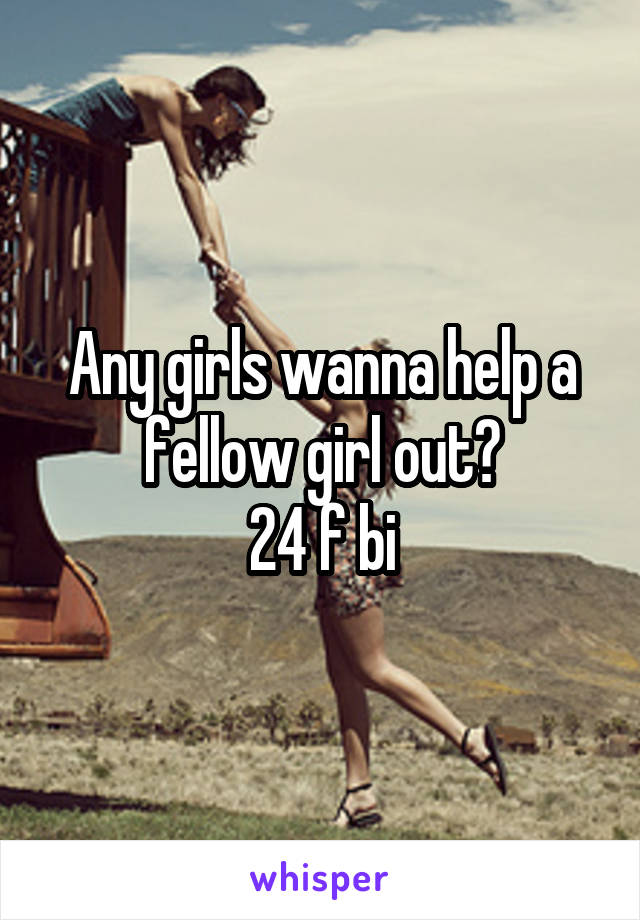 Any girls wanna help a fellow girl out? 24 f bi
