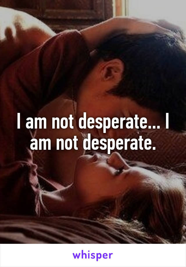 I am not desperate... I am not desperate.