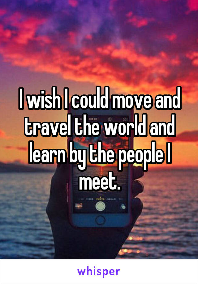 I wish I could move and travel the world and learn by the people I meet.