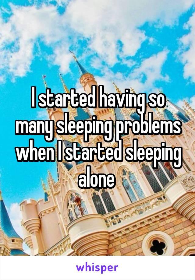 I started having so many sleeping problems when I started sleeping alone