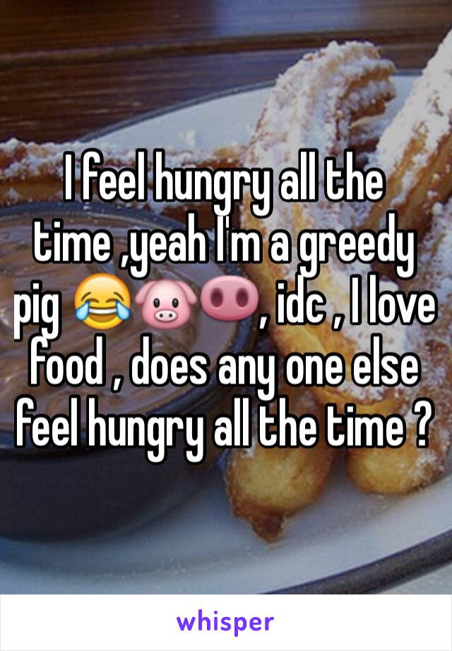 I feel hungry all the time ,yeah I'm a greedy pig 😂🐷🐽, idc , I love food , does any one else feel hungry all the time ?
