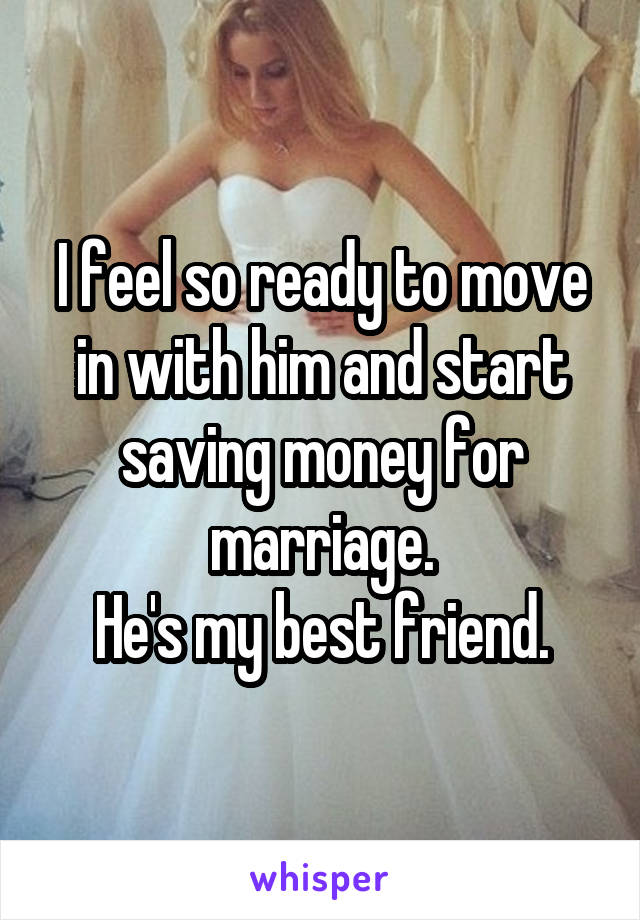 I feel so ready to move in with him and start saving money for marriage. He's my best friend.