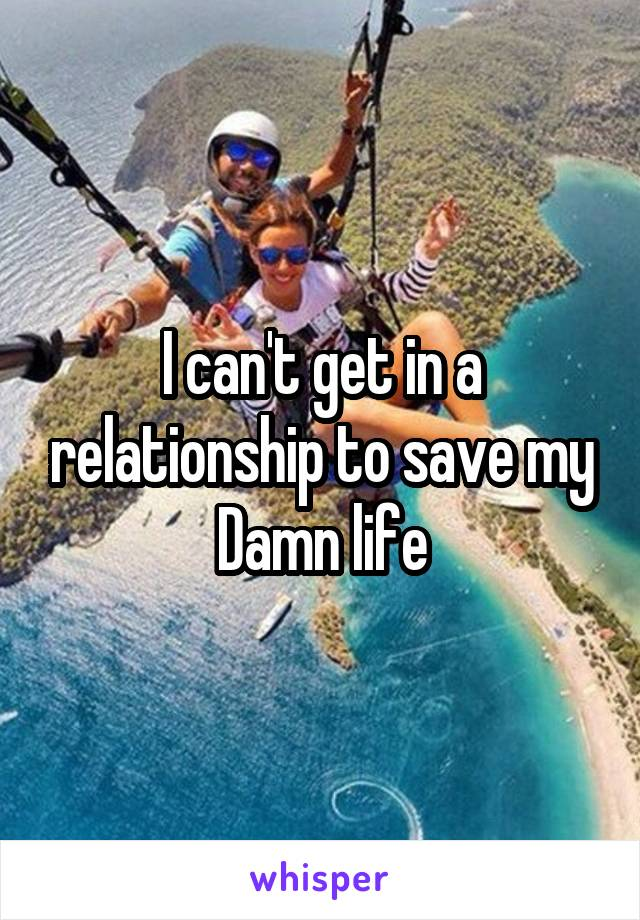 I can't get in a relationship to save my Damn life