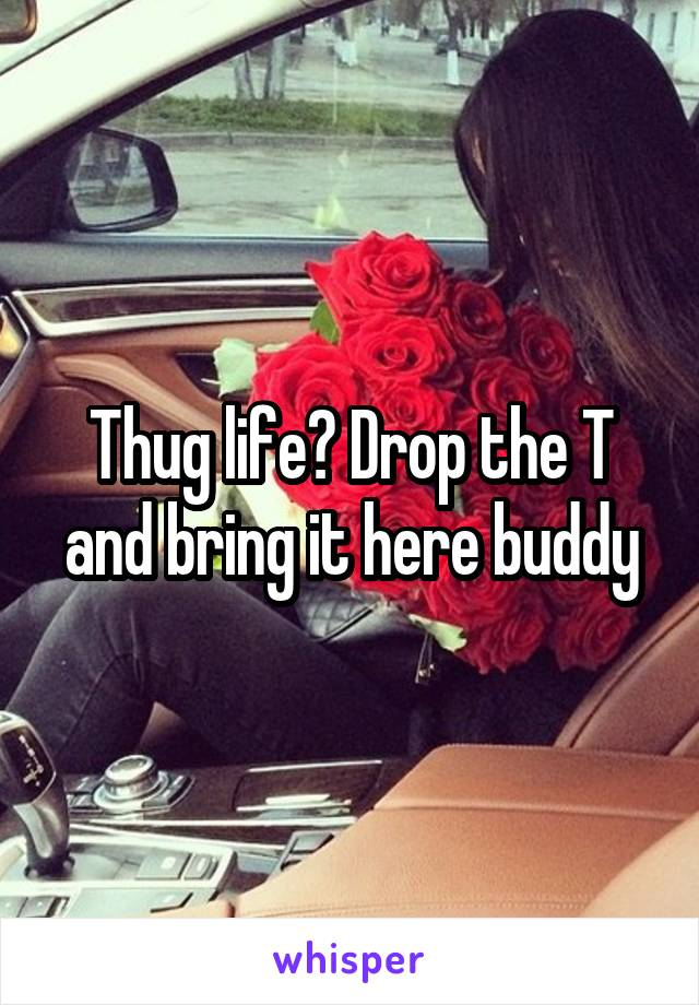 Thug life? Drop the T and bring it here buddy
