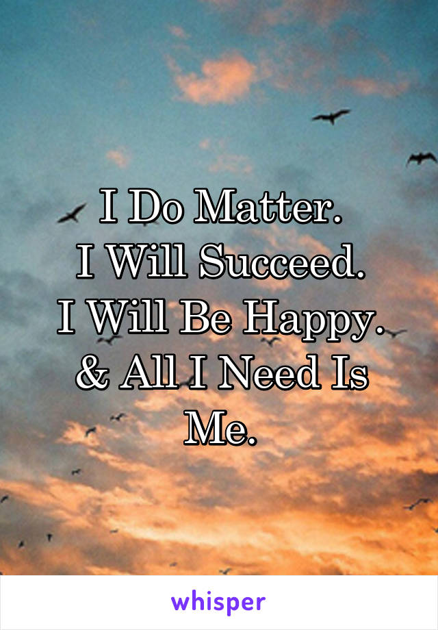 I Do Matter. I Will Succeed. I Will Be Happy. & All I Need Is Me.