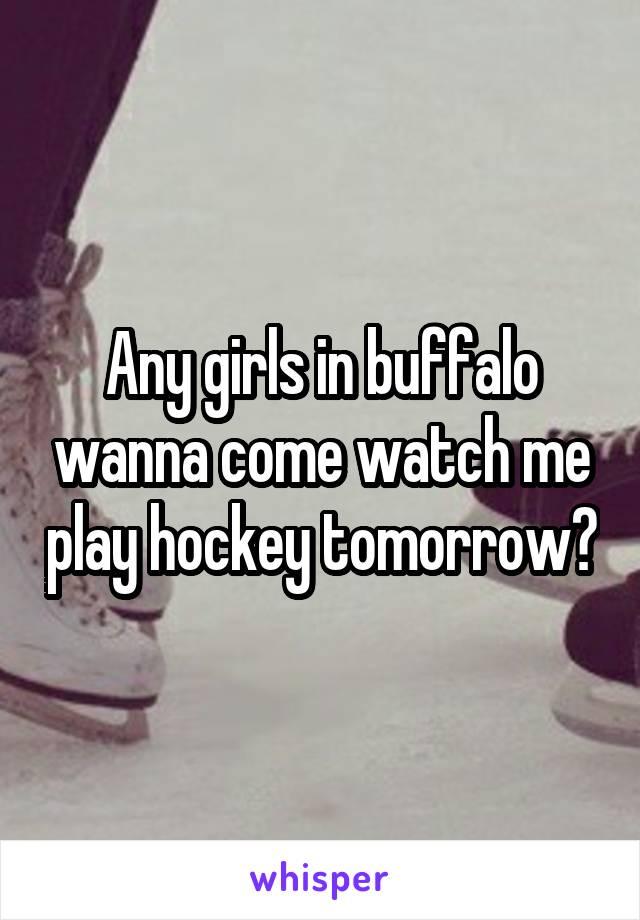 Any girls in buffalo wanna come watch me play hockey tomorrow?