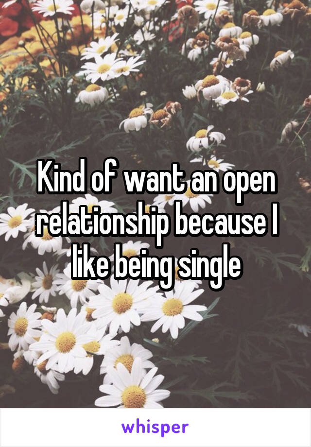 Kind of want an open relationship because I like being single
