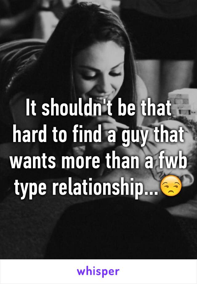 It shouldn't be that hard to find a guy that wants more than a fwb type relationship...😒