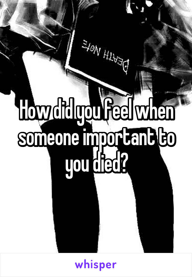 How did you feel when someone important to you died?