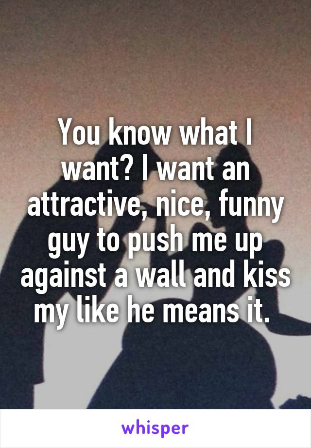 You know what I want? I want an attractive, nice, funny guy to push me up against a wall and kiss my like he means it.