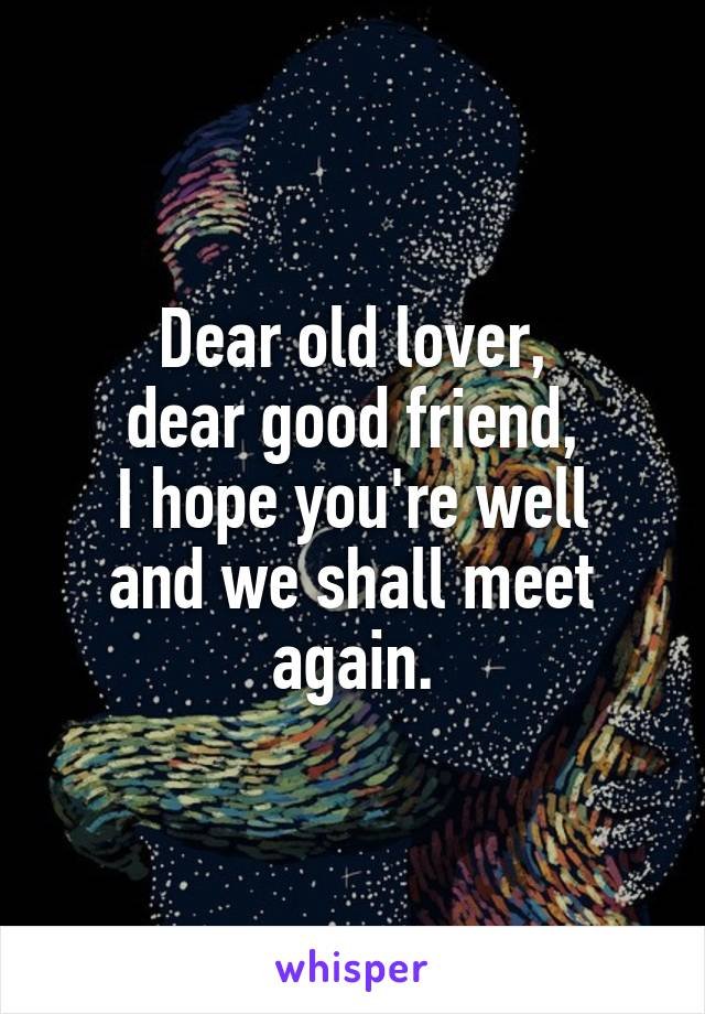 Dear old lover, dear good friend, I hope you're well and we shall meet again.
